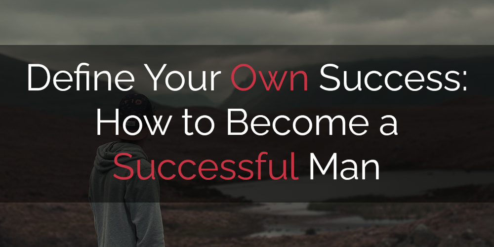 how to become a successful man by learning how to define your own success